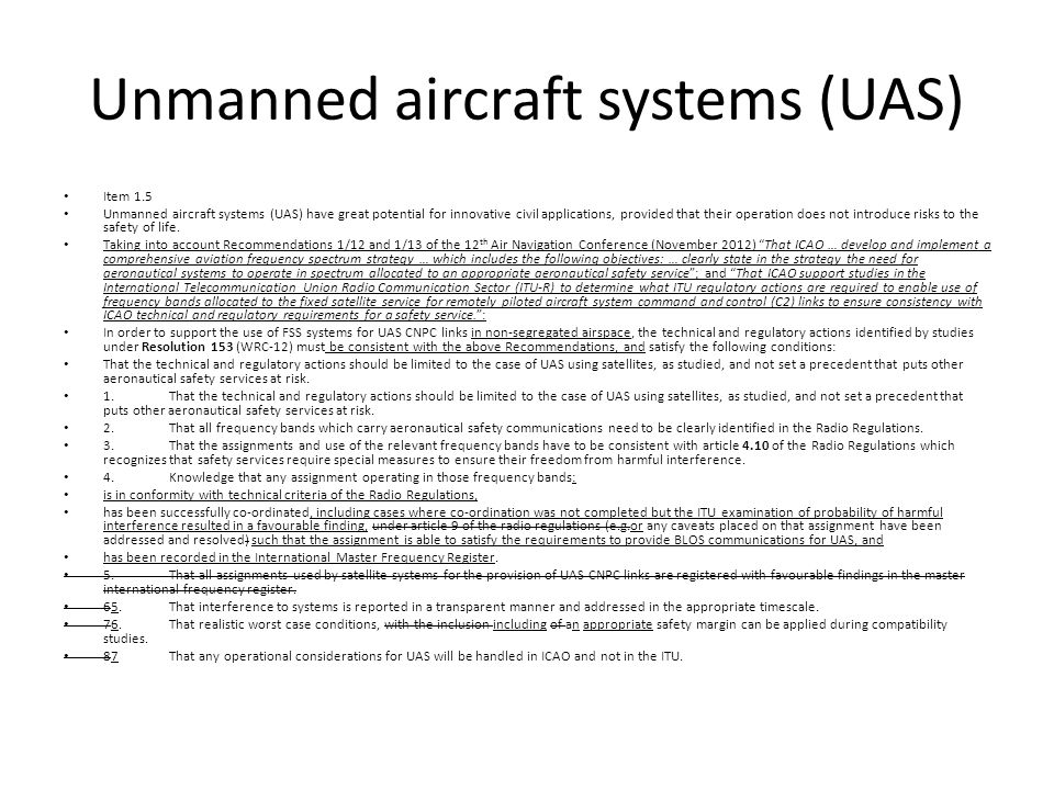 Unmanned aircraft systems (UAS) Item 1.5 Unmanned aircraft systems (UAS) have great potential for innovative civil applications, provided that their operation does not introduce risks to the safety of life.