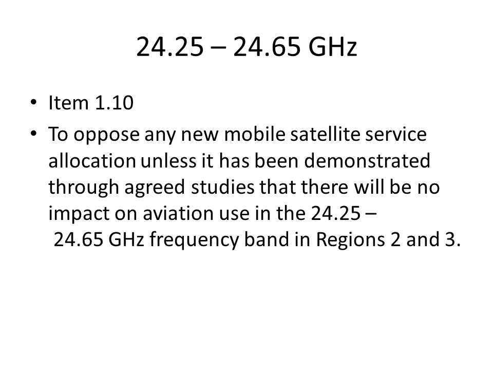 24.25 – GHz Item 1.10 To oppose any new mobile satellite service allocation unless it has been demonstrated through agreed studies that there will be no impact on aviation use in the – GHz frequency band in Regions 2 and 3.