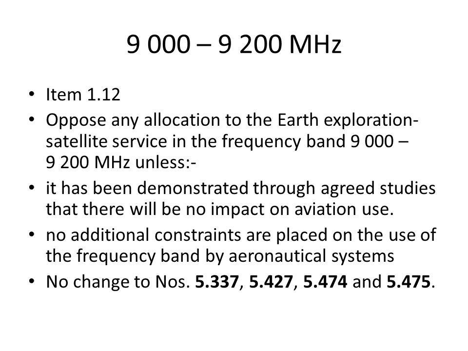 9 000 – MHz Item 1.12 Oppose any allocation to the Earth exploration- satellite service in the frequency band – MHz unless:- it has been demonstrated through agreed studies that there will be no impact on aviation use.