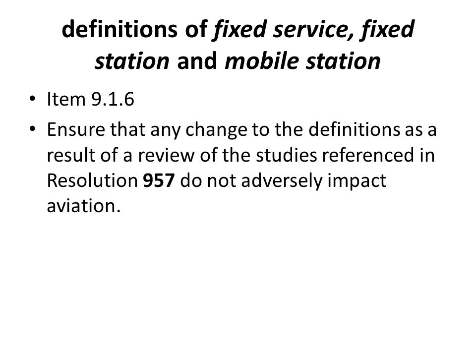 definitions of fixed service, fixed station and mobile station Item Ensure that any change to the definitions as a result of a review of the studies referenced in Resolution 957 do not adversely impact aviation.