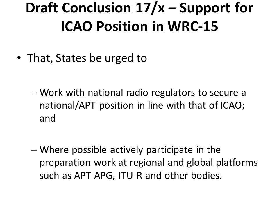 Draft Conclusion 17/x – Support for ICAO Position in WRC-15 That, States be urged to – Work with national radio regulators to secure a national/APT position in line with that of ICAO; and – Where possible actively participate in the preparation work at regional and global platforms such as APT-APG, ITU-R and other bodies.