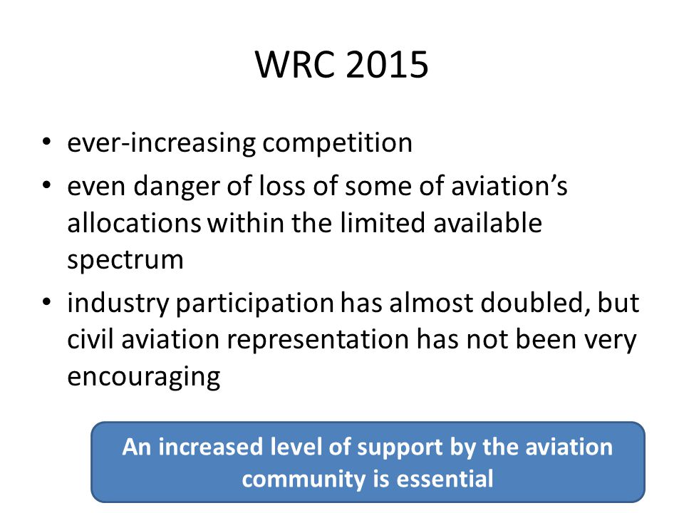 WRC 2015 ever-increasing competition even danger of loss of some of aviation's allocations within the limited available spectrum industry participation has almost doubled, but civil aviation representation has not been very encouraging An increased level of support by the aviation community is essential