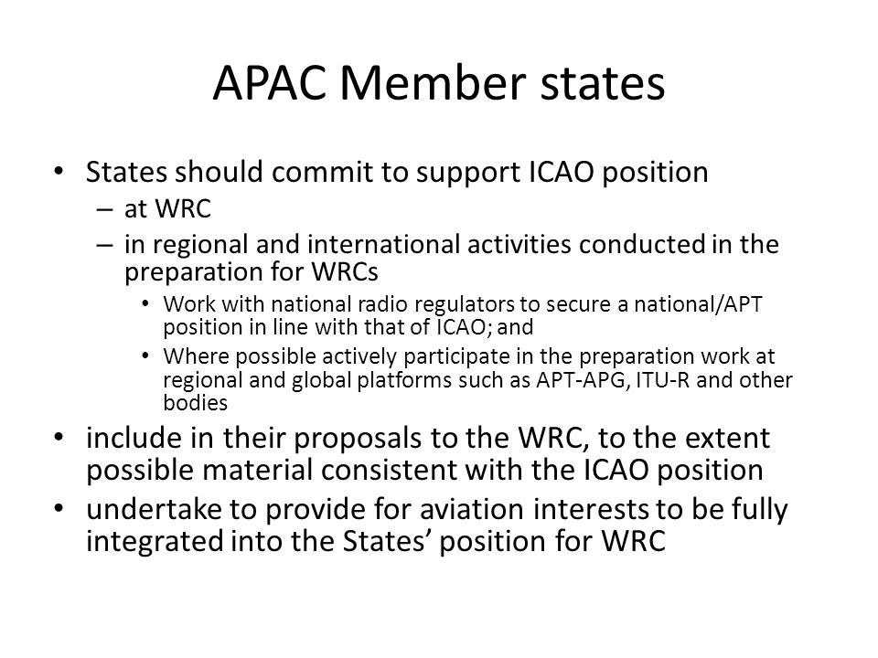 APAC Member states States should commit to support ICAO position – at WRC – in regional and international activities conducted in the preparation for WRCs Work with national radio regulators to secure a national/APT position in line with that of ICAO; and Where possible actively participate in the preparation work at regional and global platforms such as APT-APG, ITU-R and other bodies include in their proposals to the WRC, to the extent possible material consistent with the ICAO position undertake to provide for aviation interests to be fully integrated into the States' position for WRC