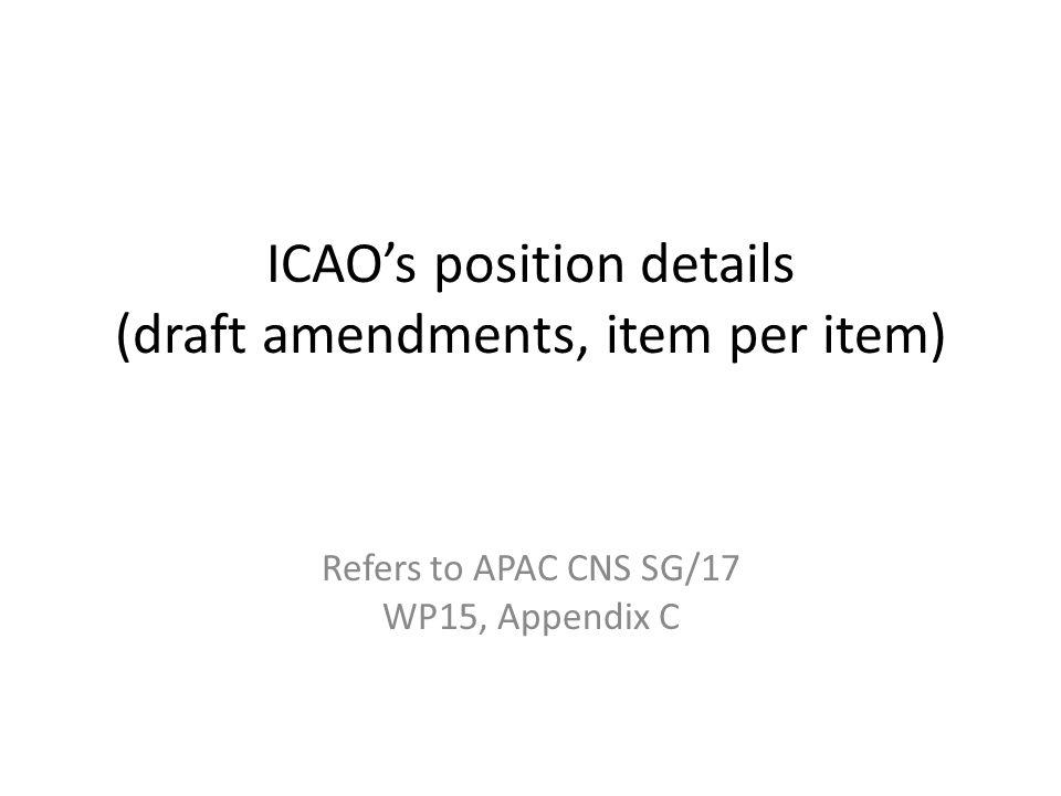 ICAO's position details (draft amendments, item per item) Refers to APAC CNS SG/17 WP15, Appendix C