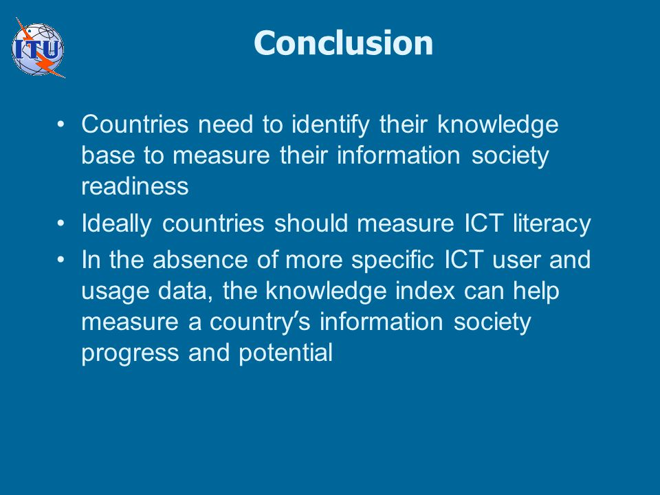Conclusion Countries need to identify their knowledge base to measure their information society readiness Ideally countries should measure ICT literacy In the absence of more specific ICT user and usage data, the knowledge index can help measure a country ' s information society progress and potential