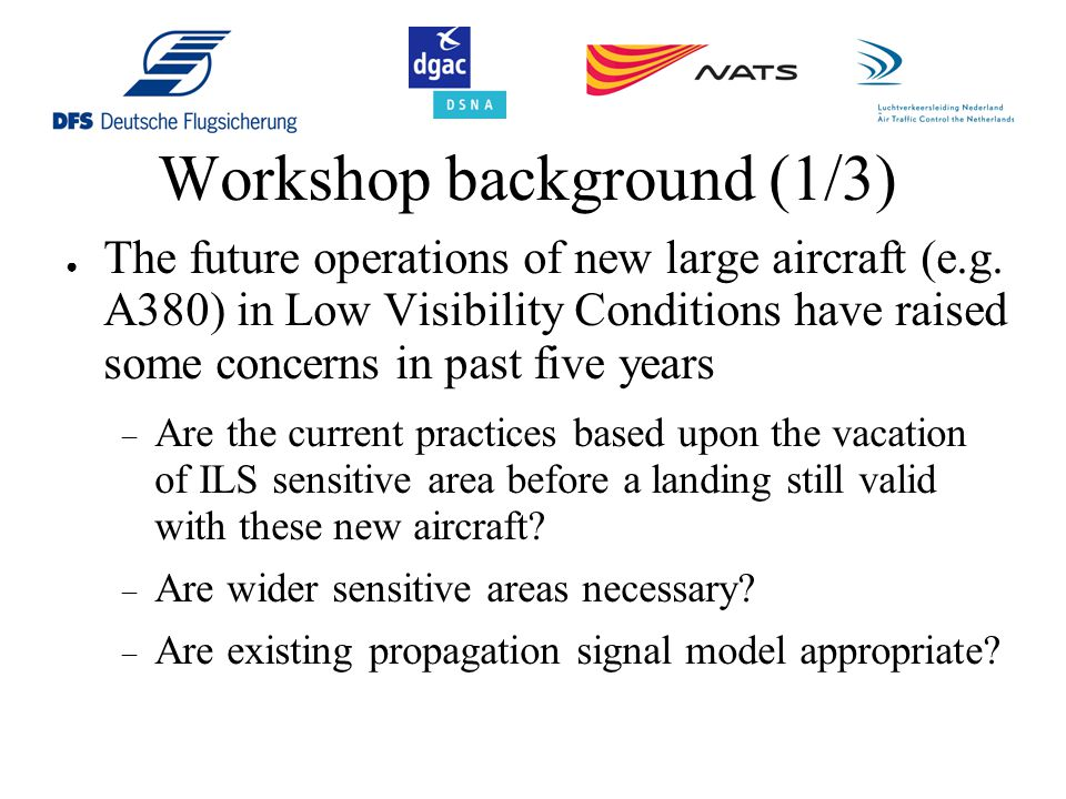 Workshop background (2/3) ● Several studies have been conducted to assess the effect of such new large aircraft on the ILS signal performances ● They were based upon various simulation models and the results were not necessarily coherent ● There is a general agreement on the fact that a sophisticated simulation model should provide results closer to the reality ● This situation has generated a lot of debate regarding the validity of simple simulation model to really assess those impact and the fact that such validity could be scenario dependant