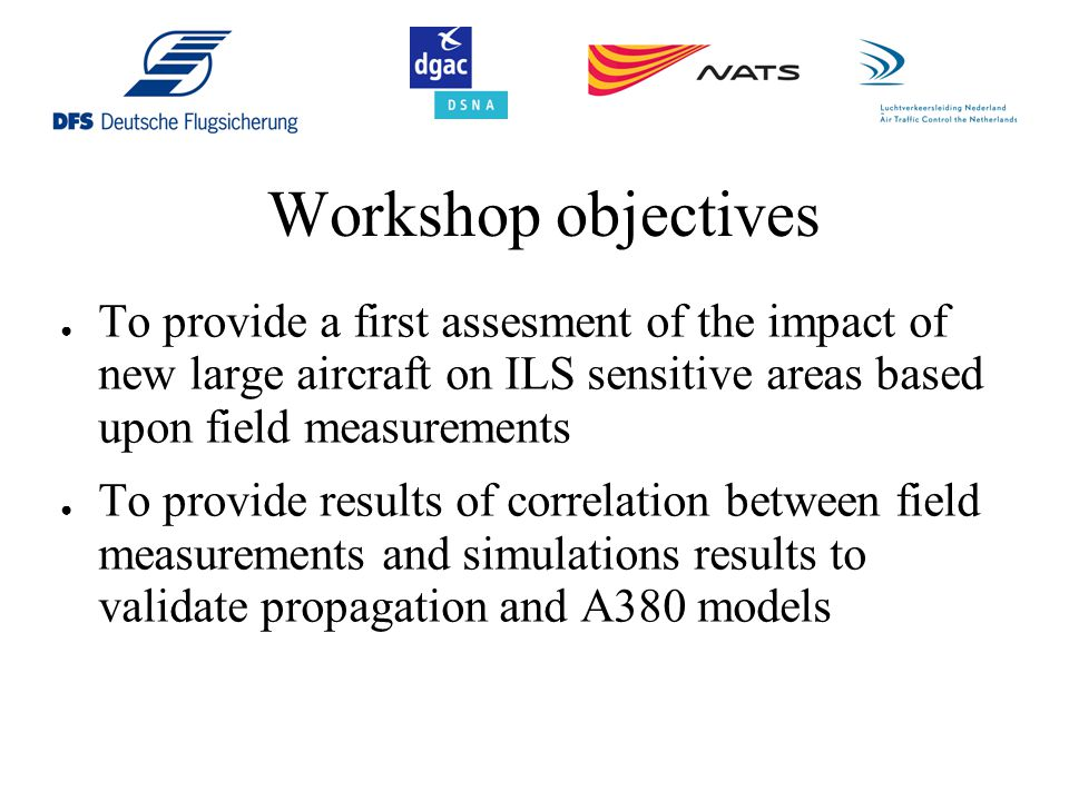 Workshop objectives ● To provide a first assesment of the impact of new large aircraft on ILS sensitive areas based upon field measurements ● To provide results of correlation between field measurements and simulations results to validate propagation and A380 models