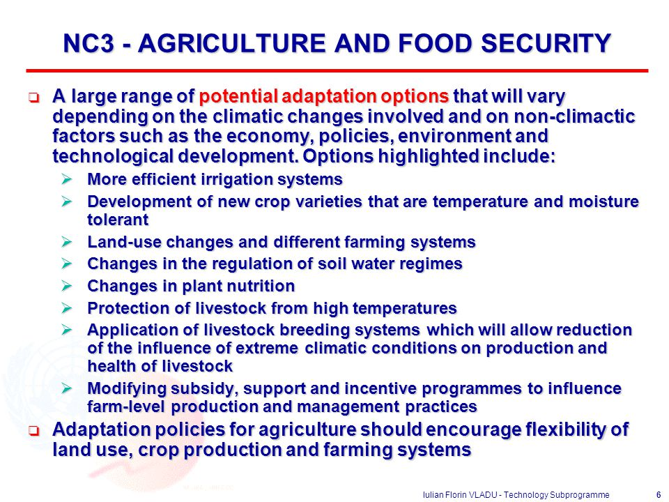 Iulian Florin VLADU - Technology Subprogramme6 NC3 - AGRICULTURE AND FOOD SECURITY o A large range of potential adaptation options that will vary depending on the climatic changes involved and on non-climactic factors such as the economy, policies, environment and technological development.