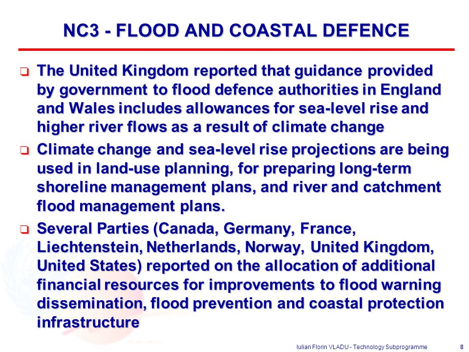 Iulian Florin VLADU - Technology Subprogramme8 NC3 - FLOOD AND COASTAL DEFENCE o The United Kingdom reported that guidance provided by government to flood defence authorities in England and Wales includes allowances for sea-level rise and higher river flows as a result of climate change o Climate change and sea-level rise projections are being used in land-use planning, for preparing long-term shoreline management plans, and river and catchment flood management plans.