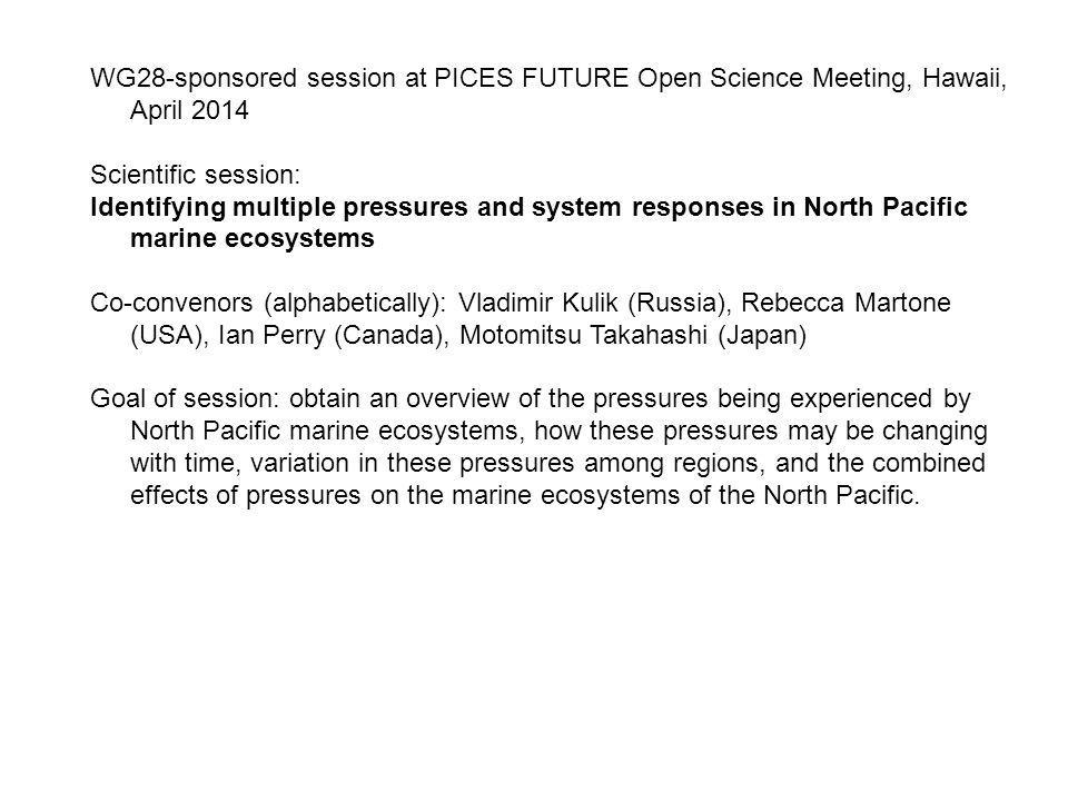 WG28-sponsored session at PICES FUTURE Open Science Meeting, Hawaii, April 2014 Scientific session: Identifying multiple pressures and system responses in North Pacific marine ecosystems Co-convenors (alphabetically): Vladimir Kulik (Russia), Rebecca Martone (USA), Ian Perry (Canada), Motomitsu Takahashi (Japan) Goal of session: obtain an overview of the pressures being experienced by North Pacific marine ecosystems, how these pressures may be changing with time, variation in these pressures among regions, and the combined effects of pressures on the marine ecosystems of the North Pacific.