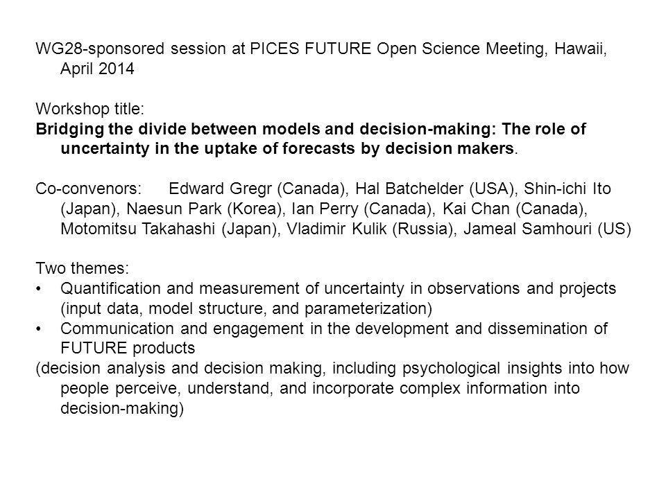WG28-sponsored session at PICES FUTURE Open Science Meeting, Hawaii, April 2014 Workshop title: Bridging the divide between models and decision-making: The role of uncertainty in the uptake of forecasts by decision makers.