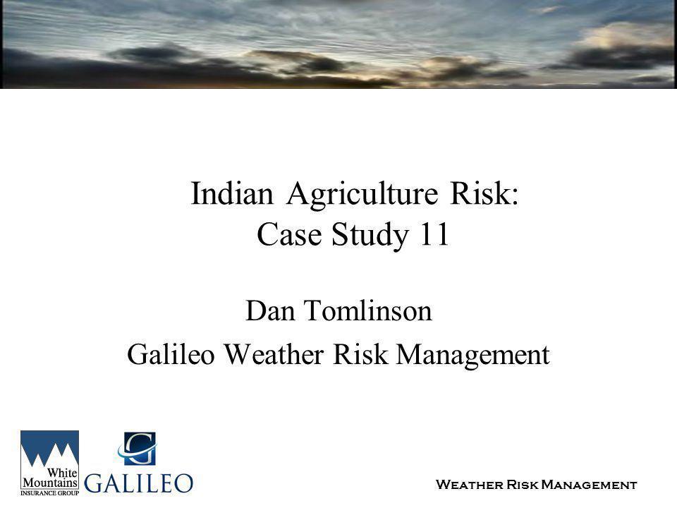 Weather Risk Management Indian Agriculture Risk: Case Study 11 Dan Tomlinson Galileo Weather Risk Management