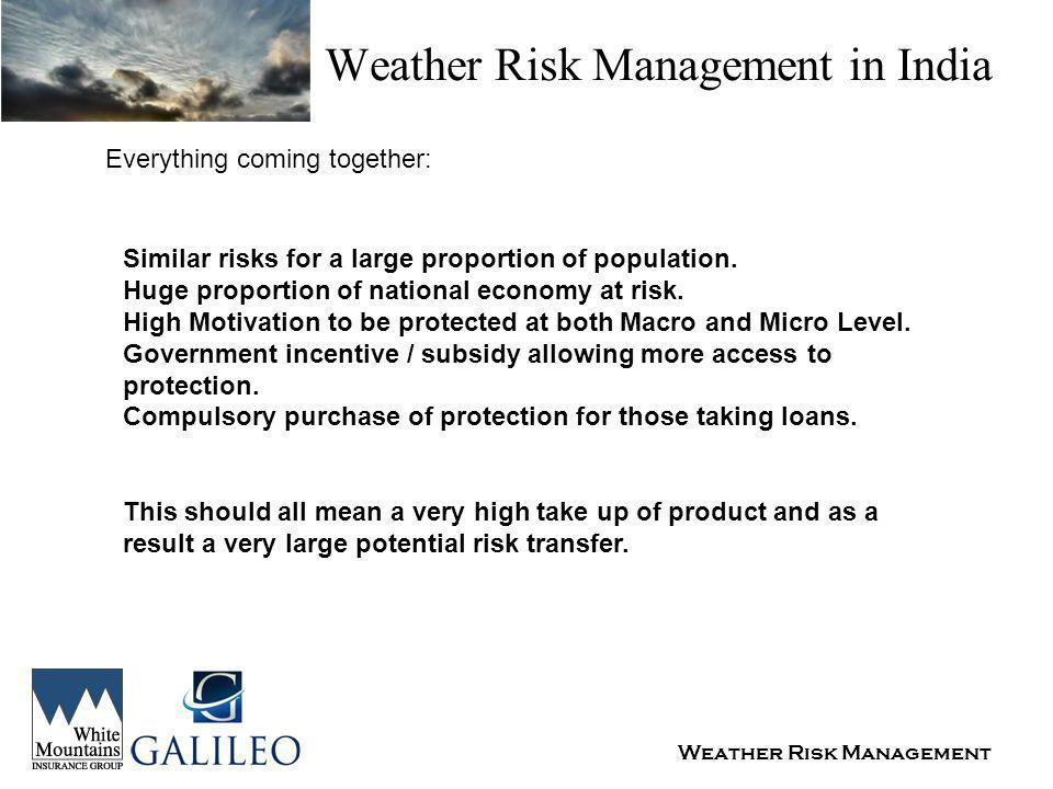 Weather Risk Management Weather Risk Management in India Everything coming together: Similar risks for a large proportion of population.