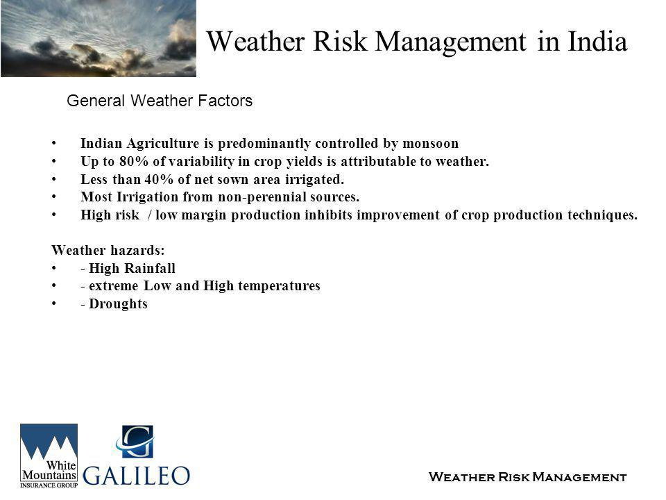 Weather Risk Management Weather Risk Management in India General Weather Factors Indian Agriculture is predominantly controlled by monsoon Up to 80% of variability in crop yields is attributable to weather.