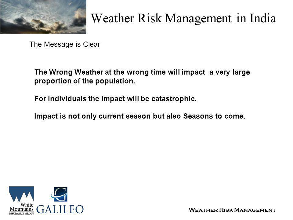 Weather Risk Management Weather Risk Management in India The Message is Clear The Wrong Weather at the wrong time will impact a very large proportion of the population.