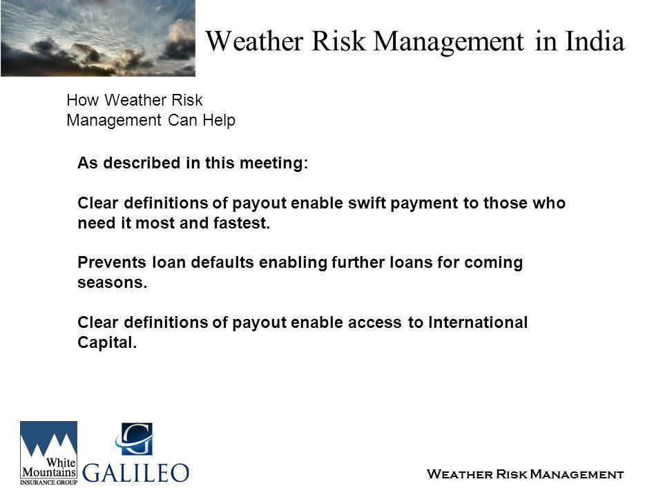 Weather Risk Management Weather Risk Management in India How Weather Risk Management Can Help As described in this meeting: Clear definitions of payout enable swift payment to those who need it most and fastest.