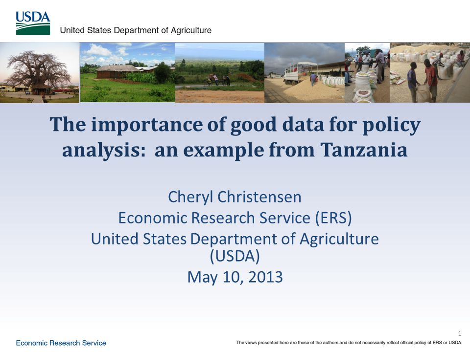 1 The importance of good data for policy analysis: an example from Tanzania Cheryl Christensen Economic Research Service (ERS) United States Department of Agriculture (USDA) May 10, 2013