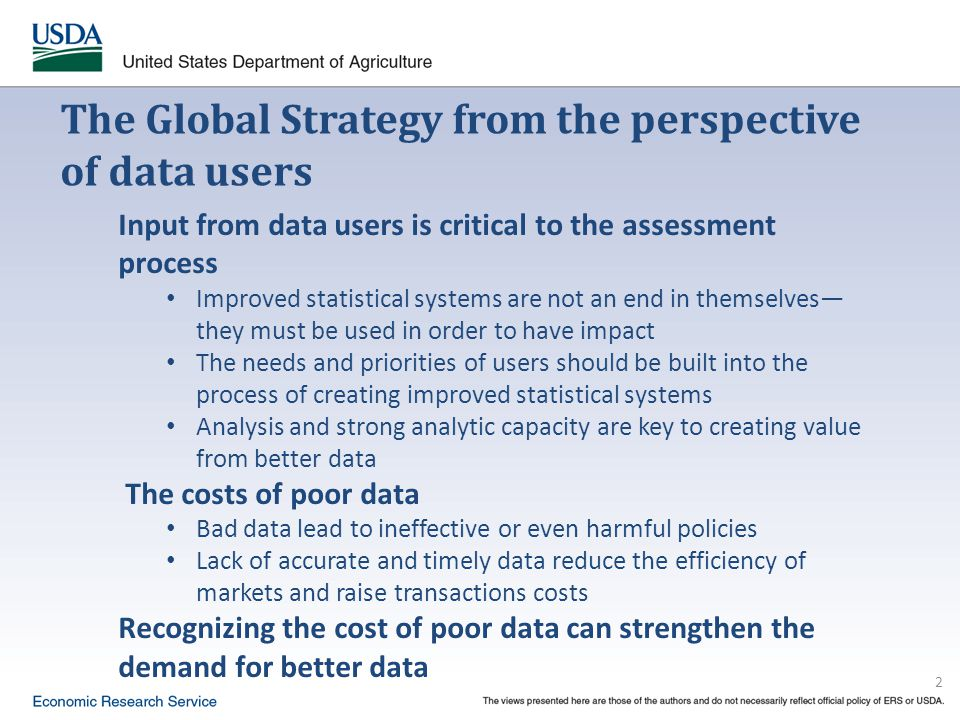 2 The Global Strategy from the perspective of data users Input from data users is critical to the assessment process Improved statistical systems are not an end in themselves— they must be used in order to have impact The needs and priorities of users should be built into the process of creating improved statistical systems Analysis and strong analytic capacity are key to creating value from better data The costs of poor data Bad data lead to ineffective or even harmful policies Lack of accurate and timely data reduce the efficiency of markets and raise transactions costs Recognizing the cost of poor data can strengthen the demand for better data
