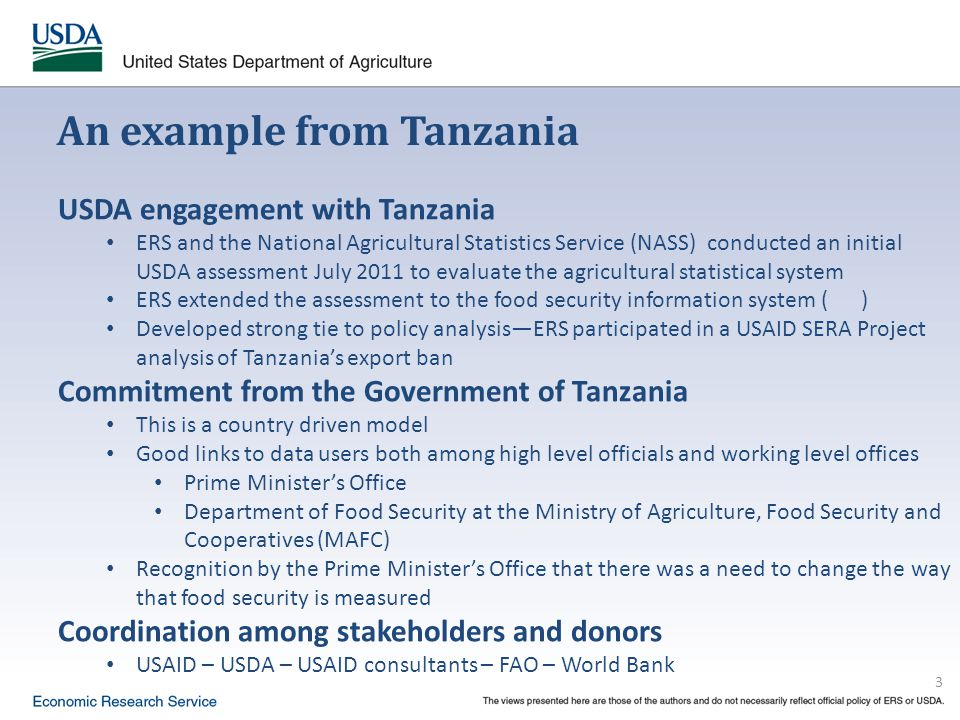 3 An example from Tanzania USDA engagement with Tanzania ERS and the National Agricultural Statistics Service (NASS) conducted an initial USDA assessment July 2011 to evaluate the agricultural statistical system ERS extended the assessment to the food security information system ( ) Developed strong tie to policy analysis—ERS participated in a USAID SERA Project analysis of Tanzania's export ban Commitment from the Government of Tanzania This is a country driven model Good links to data users both among high level officials and working level offices Prime Minister's Office Department of Food Security at the Ministry of Agriculture, Food Security and Cooperatives (MAFC) Recognition by the Prime Minister's Office that there was a need to change the way that food security is measured Coordination among stakeholders and donors USAID – USDA – USAID consultants – FAO – World Bank