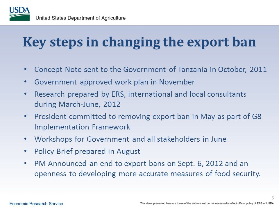 5 Key steps in changing the export ban Concept Note sent to the Government of Tanzania in October, 2011 Government approved work plan in November Research prepared by ERS, international and local consultants during March-June, 2012 President committed to removing export ban in May as part of G8 Implementation Framework Workshops for Government and all stakeholders in June Policy Brief prepared in August PM Announced an end to export bans on Sept.