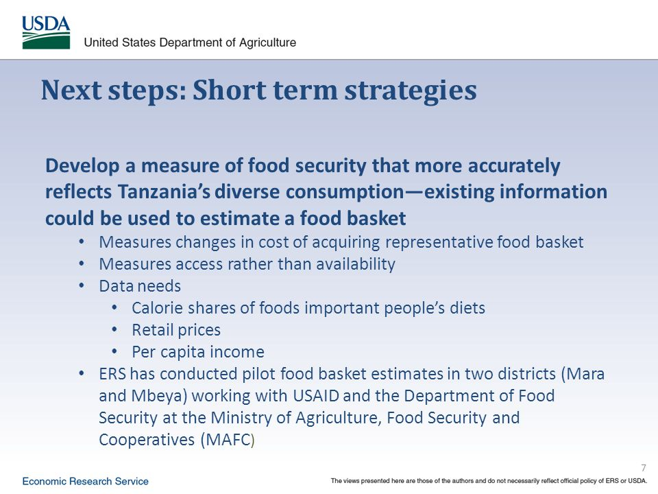 7 Next steps: Short term strategies Develop a measure of food security that more accurately reflects Tanzania's diverse consumption—existing information could be used to estimate a food basket Measures changes in cost of acquiring representative food basket Measures access rather than availability Data needs Calorie shares of foods important people's diets Retail prices Per capita income ERS has conducted pilot food basket estimates in two districts (Mara and Mbeya) working with USAID and the Department of Food Security at the Ministry of Agriculture, Food Security and Cooperatives (MAFC )