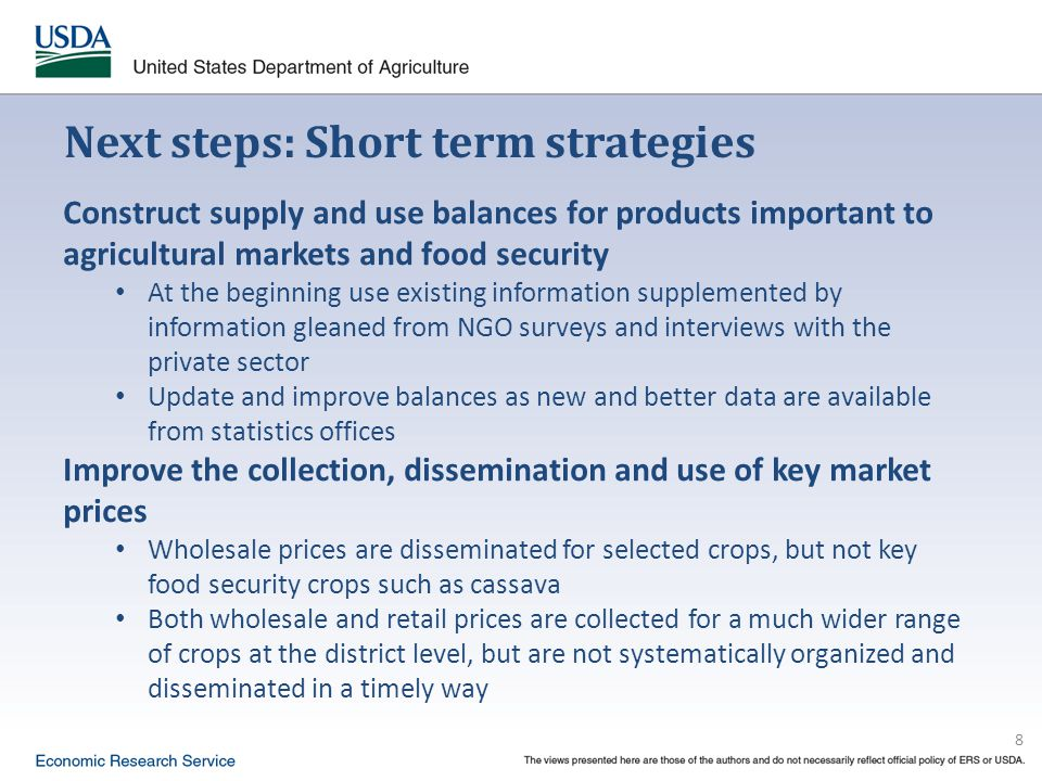 8 Next steps: Short term strategies Construct supply and use balances for products important to agricultural markets and food security At the beginning use existing information supplemented by information gleaned from NGO surveys and interviews with the private sector Update and improve balances as new and better data are available from statistics offices Improve the collection, dissemination and use of key market prices Wholesale prices are disseminated for selected crops, but not key food security crops such as cassava Both wholesale and retail prices are collected for a much wider range of crops at the district level, but are not systematically organized and disseminated in a timely way