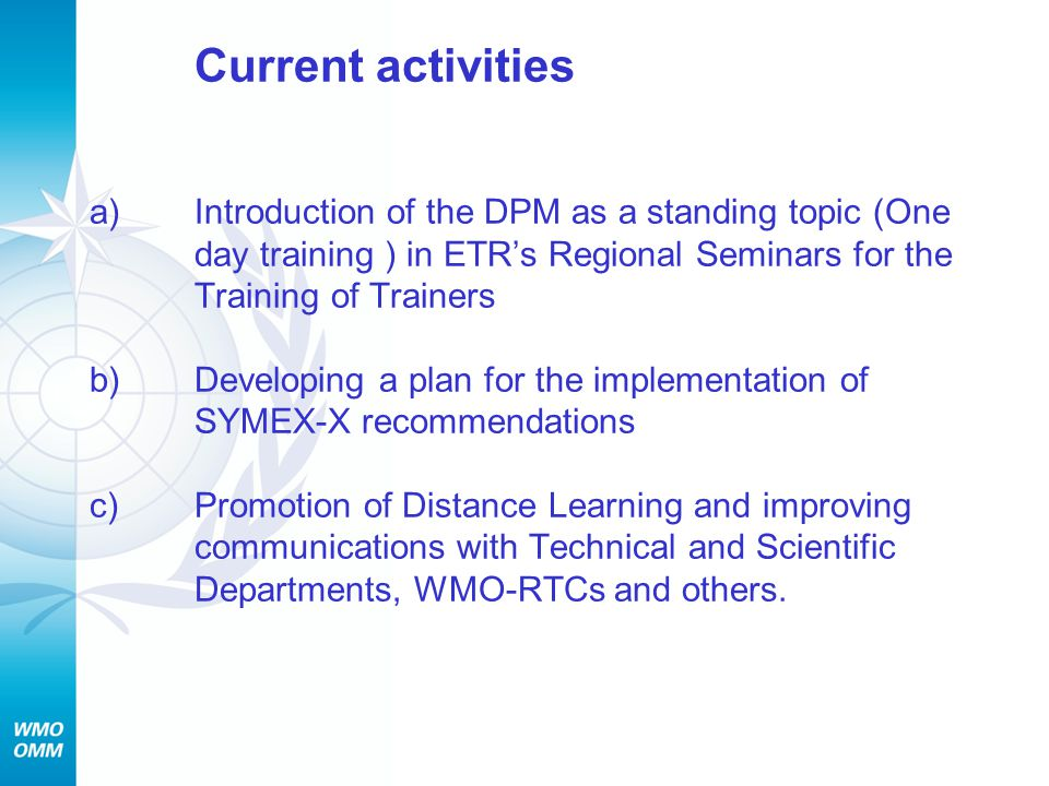 Current activities a)Introduction of the DPM as a standing topic (One day training ) in ETR's Regional Seminars for the Training of Trainers b)Developing a plan for the implementation of SYMEX-X recommendations c) Promotion of Distance Learning and improving communications with Technical and Scientific Departments, WMO-RTCs and others.