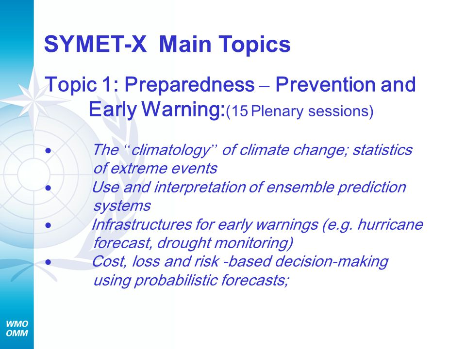 Topic 1: Preparedness – Prevention and Early Warning: (15 Plenary sessions)  The climatology of climate change; statistics of extreme events  Use and interpretation of ensemble prediction systems  Infrastructures for early warnings (e.g.