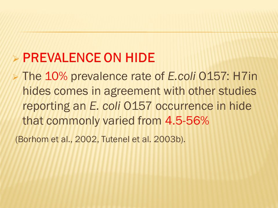  PREVALENCE ON HIDE  The 10% prevalence rate of E.coli O157: H7in hides comes in agreement with other studies reporting an E.