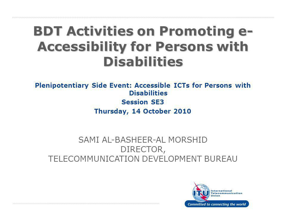 BDT Activities on Promoting e- Accessibility for Persons with Disabilities Plenipotentiary Side Event: Accessible ICTs for Persons with Disabilities Session SE3 Thursday, 14 October 2010 SAMI AL-BASHEER-AL MORSHID DIRECTOR, TELECOMMUNICATION DEVELOPMENT BUREAU