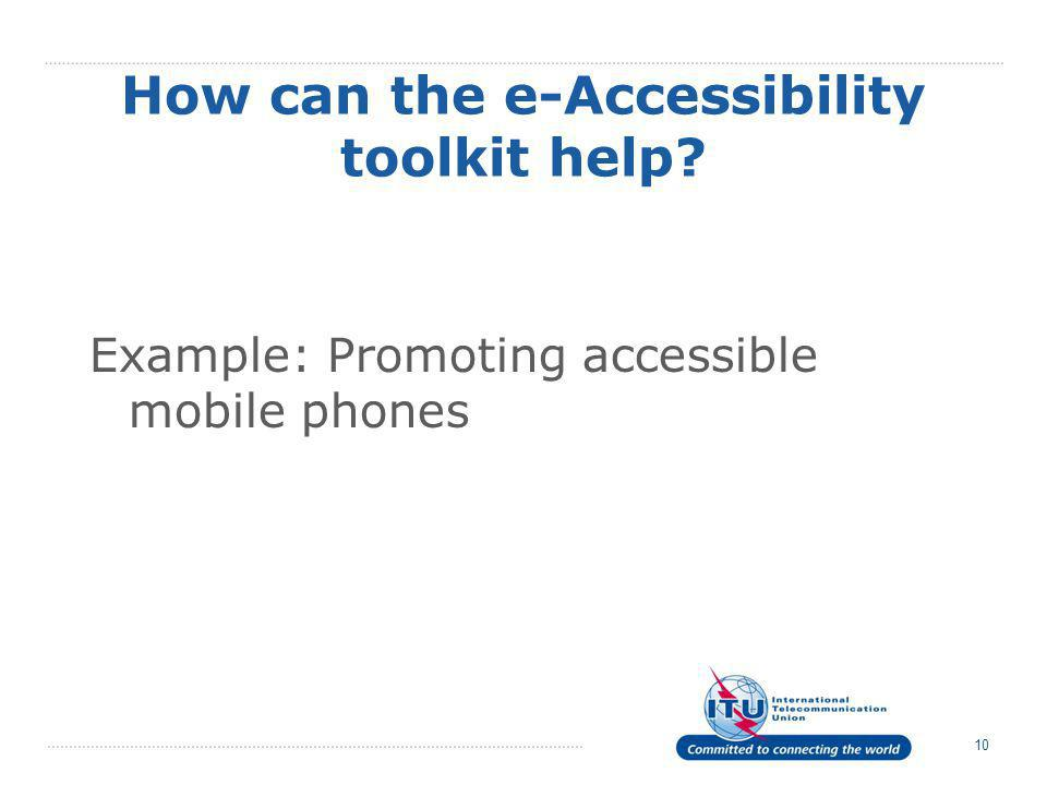10 How can the e-Accessibility toolkit help Example: Promoting accessible mobile phones