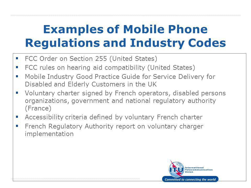 Examples of Mobile Phone Regulations and Industry Codes  FCC Order on Section 255 (United States)  FCC rules on hearing aid compatibility (United States)  Mobile Industry Good Practice Guide for Service Delivery for Disabled and Elderly Customers in the UK  Voluntary charter signed by French operators, disabled persons organizations, government and national regulatory authority (France)  Accessibility criteria defined by voluntary French charter  French Regulatory Authority report on voluntary charger implementation
