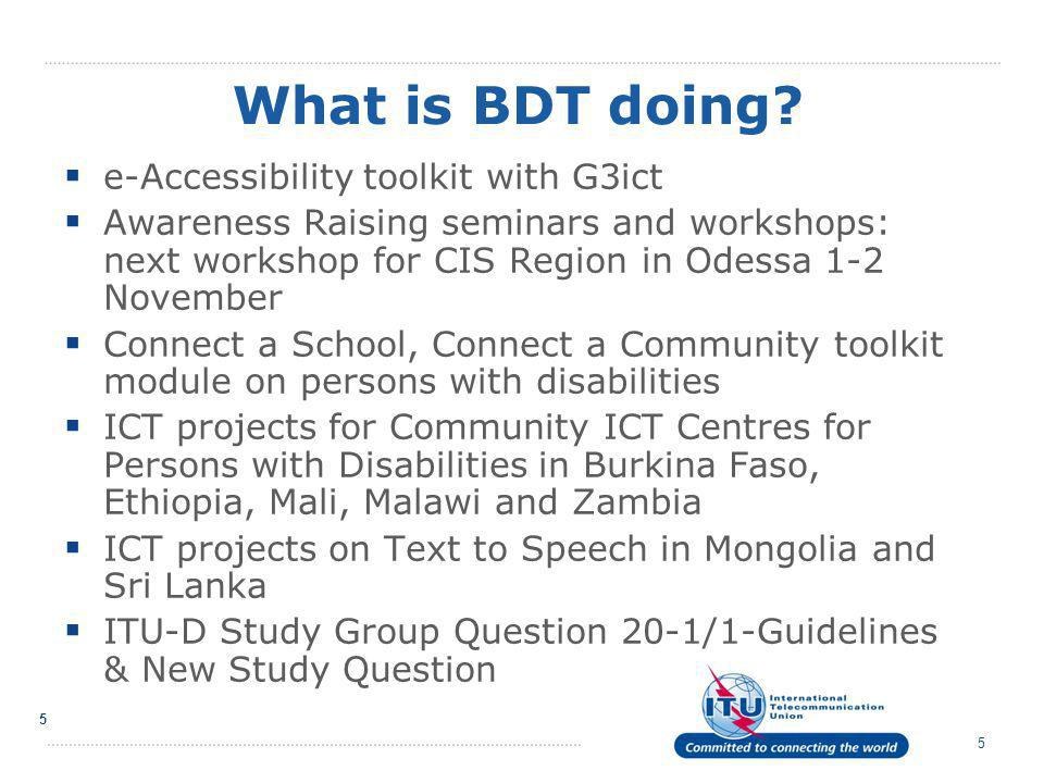 5 5  e-Accessibility toolkit with G3ict  Awareness Raising seminars and workshops: next workshop for CIS Region in Odessa 1-2 November  Connect a School, Connect a Community toolkit module on persons with disabilities  ICT projects for Community ICT Centres for Persons with Disabilities in Burkina Faso, Ethiopia, Mali, Malawi and Zambia  ICT projects on Text to Speech in Mongolia and Sri Lanka  ITU-D Study Group Question 20-1/1-Guidelines & New Study Question What is BDT doing