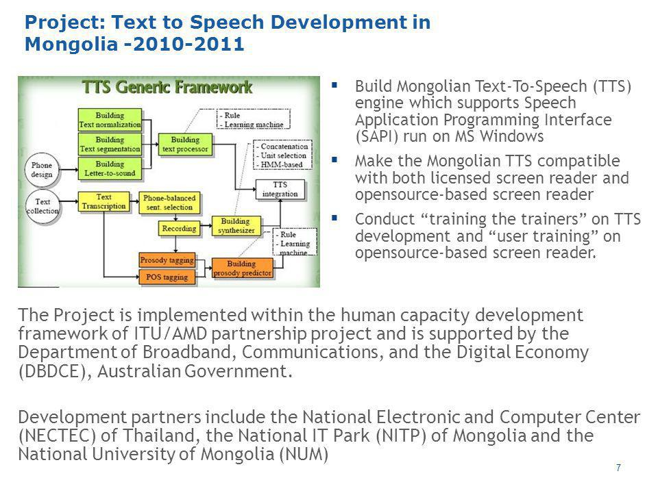 7 Project: Text to Speech Development in Mongolia  Build Mongolian Text-To-Speech (TTS) engine which supports Speech Application Programming Interface (SAPI) run on MS Windows  Make the Mongolian TTS compatible with both licensed screen reader and opensource-based screen reader  Conduct training the trainers on TTS development and user training on opensource-based screen reader.