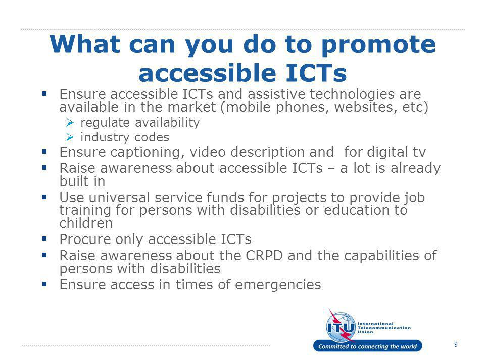 9 What can you do to promote accessible ICTs  Ensure accessible ICTs and assistive technologies are available in the market (mobile phones, websites, etc)  regulate availability  industry codes  Ensure captioning, video description and for digital tv  Raise awareness about accessible ICTs – a lot is already built in  Use universal service funds for projects to provide job training for persons with disabilities or education to children  Procure only accessible ICTs  Raise awareness about the CRPD and the capabilities of persons with disabilities  Ensure access in times of emergencies