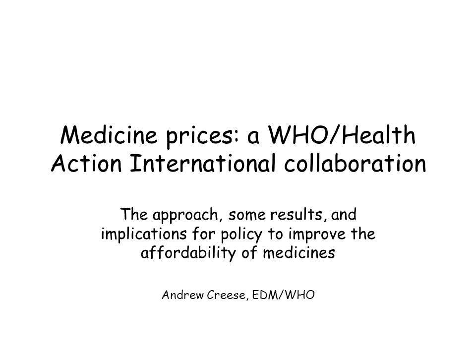 Medicine prices: a WHO/Health Action International collaboration The approach, some results, and implications for policy to improve the affordability of medicines Andrew Creese, EDM/WHO