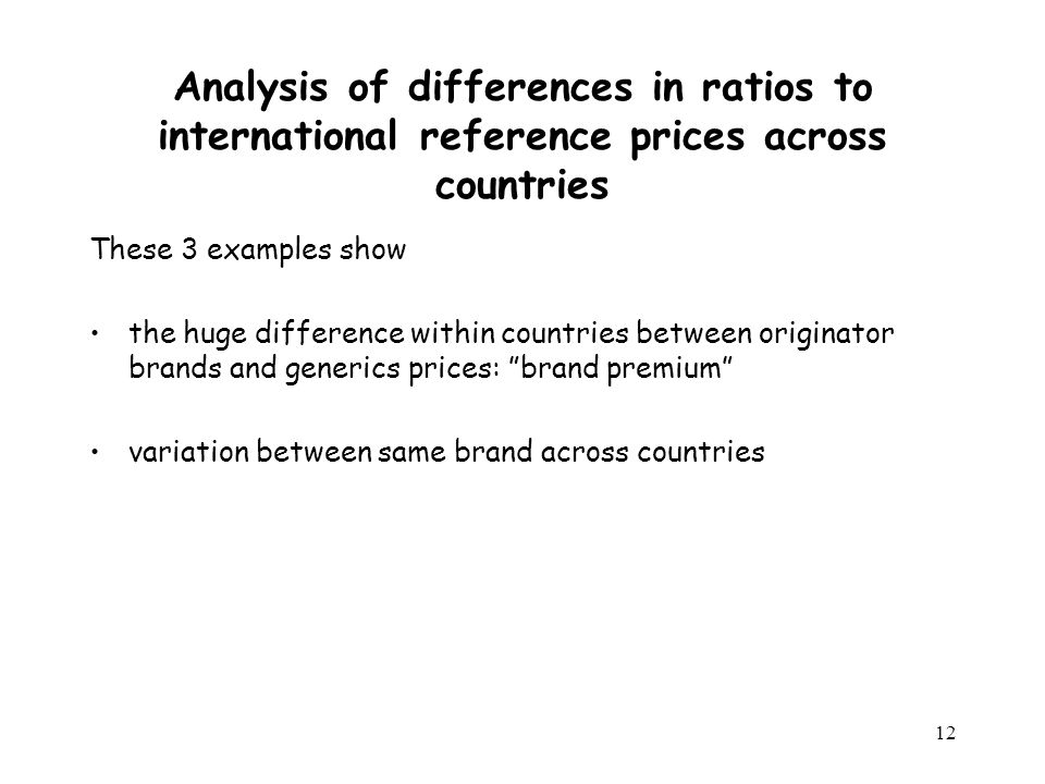 12 Analysis of differences in ratios to international reference prices across countries These 3 examples show the huge difference within countries between originator brands and generics prices: brand premium variation between same brand across countries