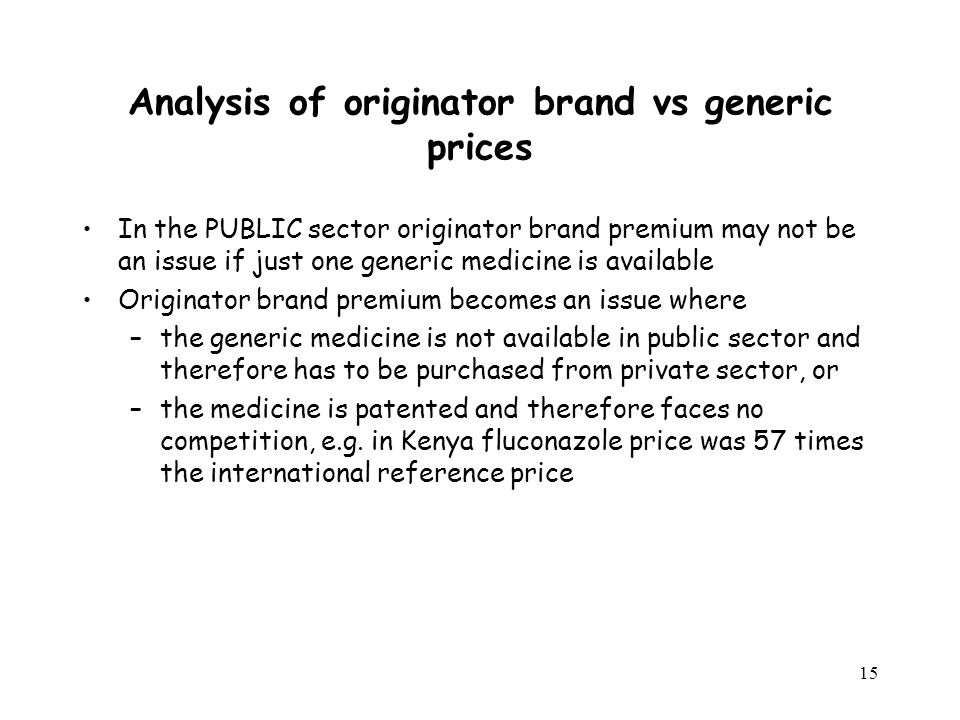 15 Analysis of originator brand vs generic prices In the PUBLIC sector originator brand premium may not be an issue if just one generic medicine is available Originator brand premium becomes an issue where –the generic medicine is not available in public sector and therefore has to be purchased from private sector, or –the medicine is patented and therefore faces no competition, e.g.