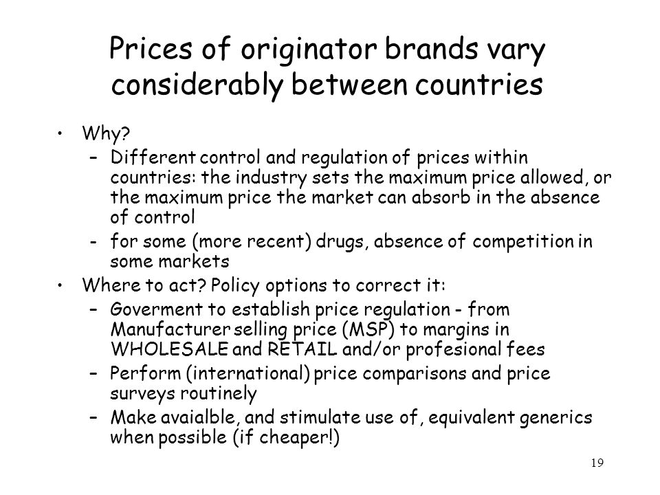 19 Prices of originator brands vary considerably between countries Why? –Different control and regulation of prices within countries: the industry set