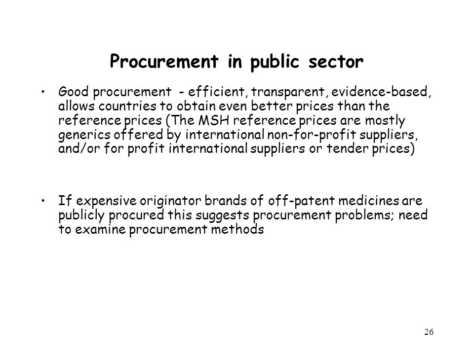 26 Procurement in public sector Good procurement - efficient, transparent, evidence-based, allows countries to obtain even better prices than the refe