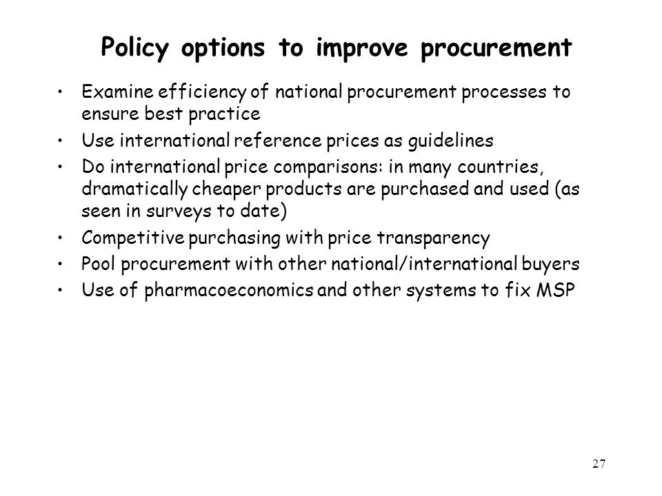27 Policy options to improve procurement Examine efficiency of national procurement processes to ensure best practice Use international reference pric