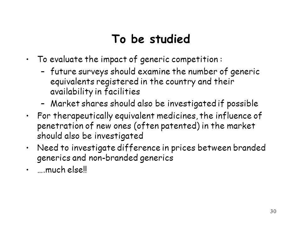 30 To be studied To evaluate the impact of generic competition : –future surveys should examine the number of generic equivalents registered in the country and their availability in facilities –Market shares should also be investigated if possible For therapeutically equivalent medicines, the influence of penetration of new ones (often patented) in the market should also be investigated Need to investigate difference in prices between branded generics and non-branded generics ….much else!!
