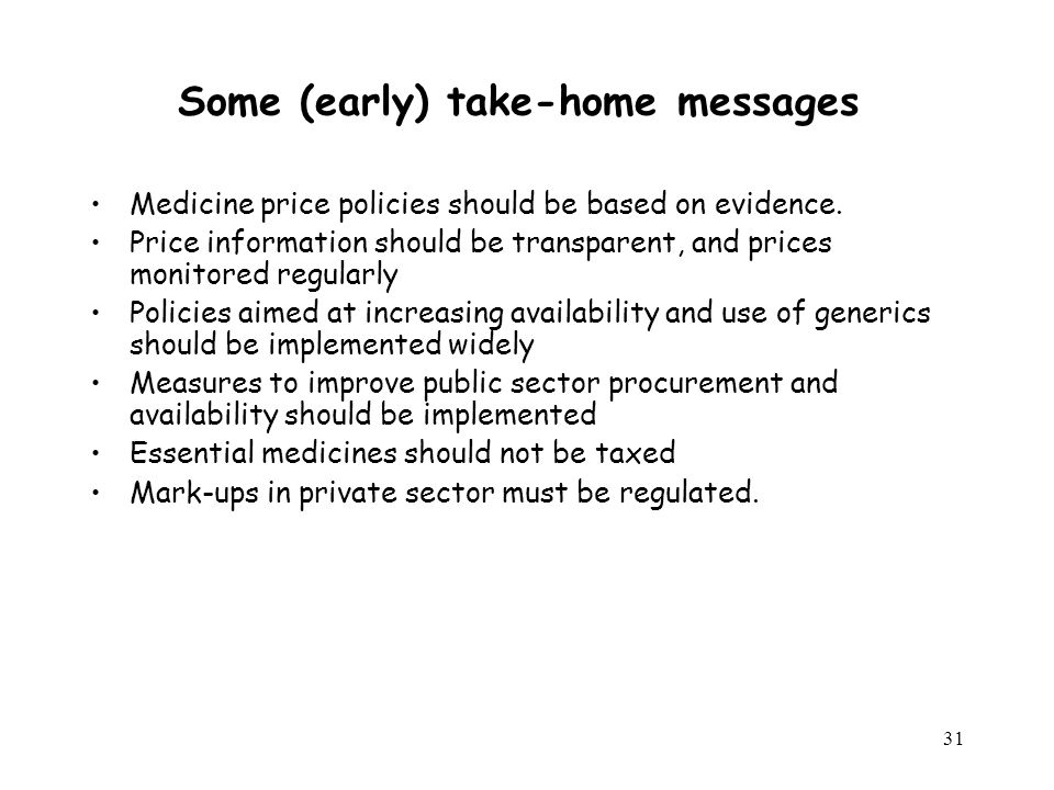 31 Some (early) take-home messages Medicine price policies should be based on evidence. Price information should be transparent, and prices monitored