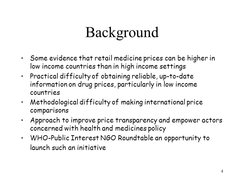 4 Background Some evidence that retail medicine prices can be higher in low income countries than in high income settings Practical difficulty of obtaining reliable, up-to-date information on drug prices, particularly in low income countries Methodological difficulty of making international price comparisons Approach to improve price transparency and empower actors concerned with health and medicines policy WHO-Public Interest NGO Roundtable an opportunity to launch such an initiative
