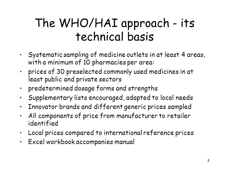 5 The WHO/HAI approach - its technical basis Systematic sampling of medicine outlets in at least 4 areas, with a minimum of 10 pharmacies per area: prices of 30 preselected commonly used medicines in at least public and private sectors predetermined dosage forms and strengths Supplementary lists encouraged, adapted to local needs Innovator brands and different generic prices sampled All components of price from manufacturer to retailer identified Local prices compared to international reference prices Excel workbook accompanies manual
