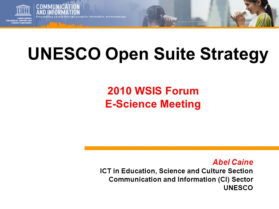 1 Abel Caine ICT in Education, Science and Culture Section Communication and Information (CI) Sector UNESCO UNESCO Open Suite Strategy 2010 WSIS Forum E-Science Meeting