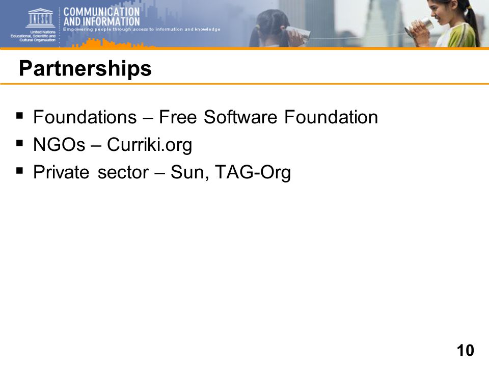 10 Partnerships  Foundations – Free Software Foundation  NGOs – Curriki.org  Private sector – Sun, TAG-Org