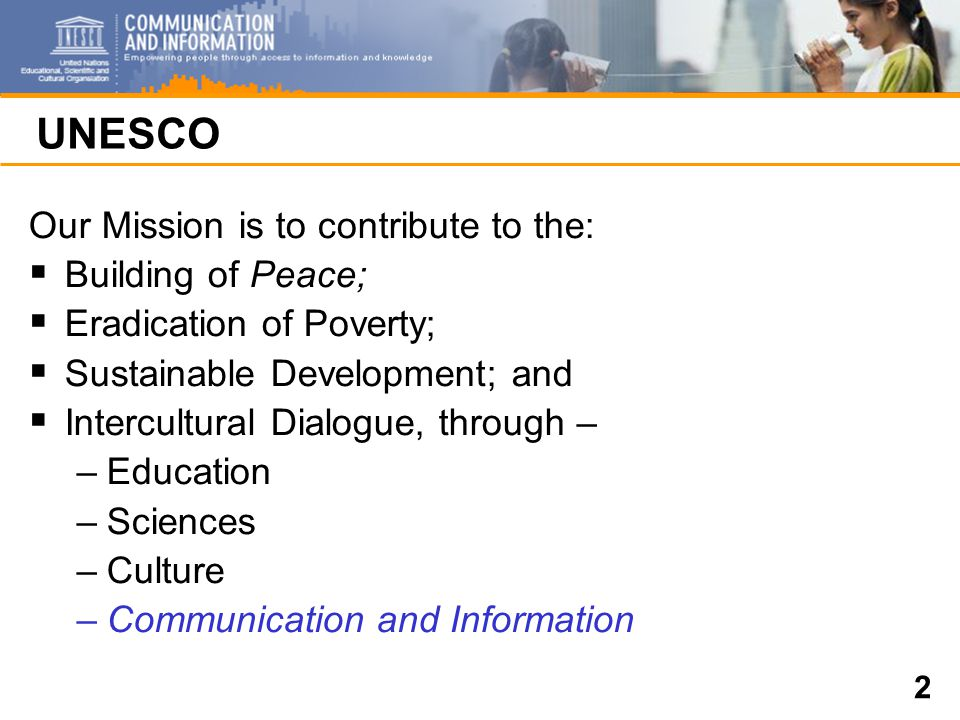 2 UNESCO Our Mission is to contribute to the:  Building of Peace;  Eradication of Poverty;  Sustainable Development; and  Intercultural Dialogue, through – –Education –Sciences –Culture –Communication and Information