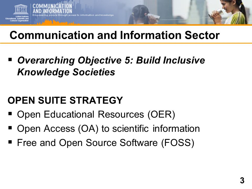 3 Communication and Information Sector  Overarching Objective 5: Build Inclusive Knowledge Societies OPEN SUITE STRATEGY  Open Educational Resources (OER)  Open Access (OA) to scientific information  Free and Open Source Software (FOSS)