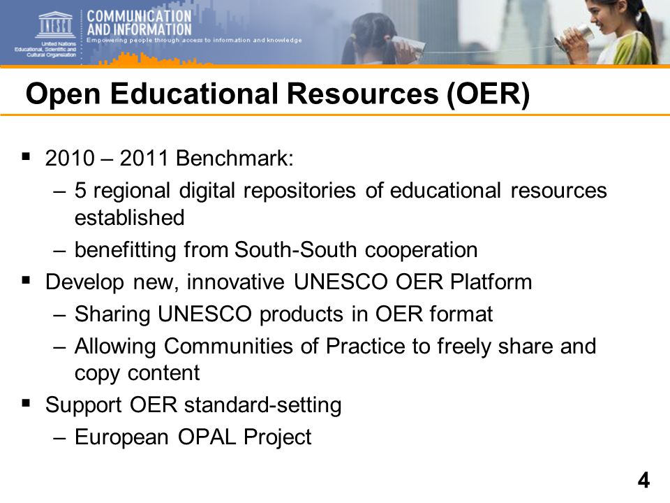 4 Open Educational Resources (OER)  2010 – 2011 Benchmark: –5 regional digital repositories of educational resources established –benefitting from South-South cooperation  Develop new, innovative UNESCO OER Platform –Sharing UNESCO products in OER format –Allowing Communities of Practice to freely share and copy content  Support OER standard-setting –European OPAL Project